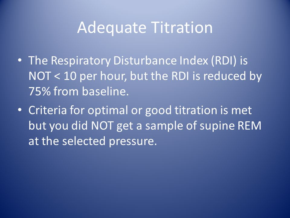 Adequate Titration The Respiratory Disturbance Index (RDI) is NOT < 10 per hour, but the RDI is reduced by 75% from baseline.