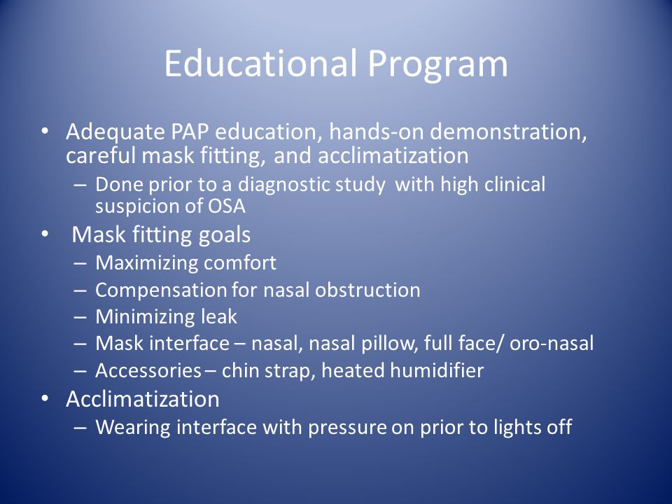 Educational Program Adequate PAP education, hands-on demonstration, careful mask fitting, and acclimatization.