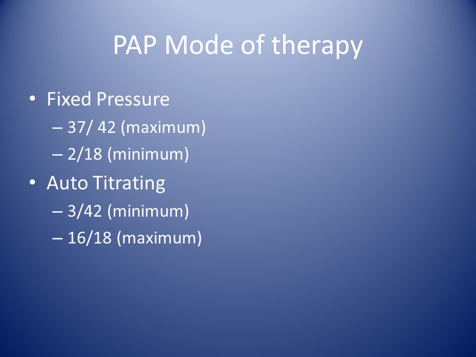PAP Mode of therapy Fixed Pressure Auto Titrating 37/ 42 (maximum)