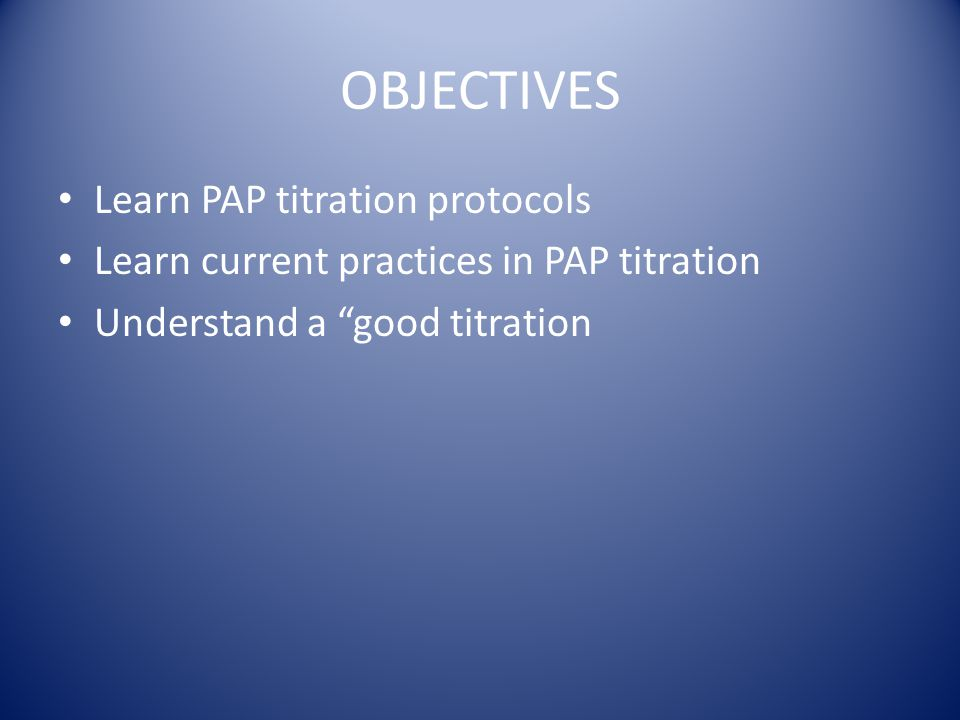 OBJECTIVES Learn PAP titration protocols