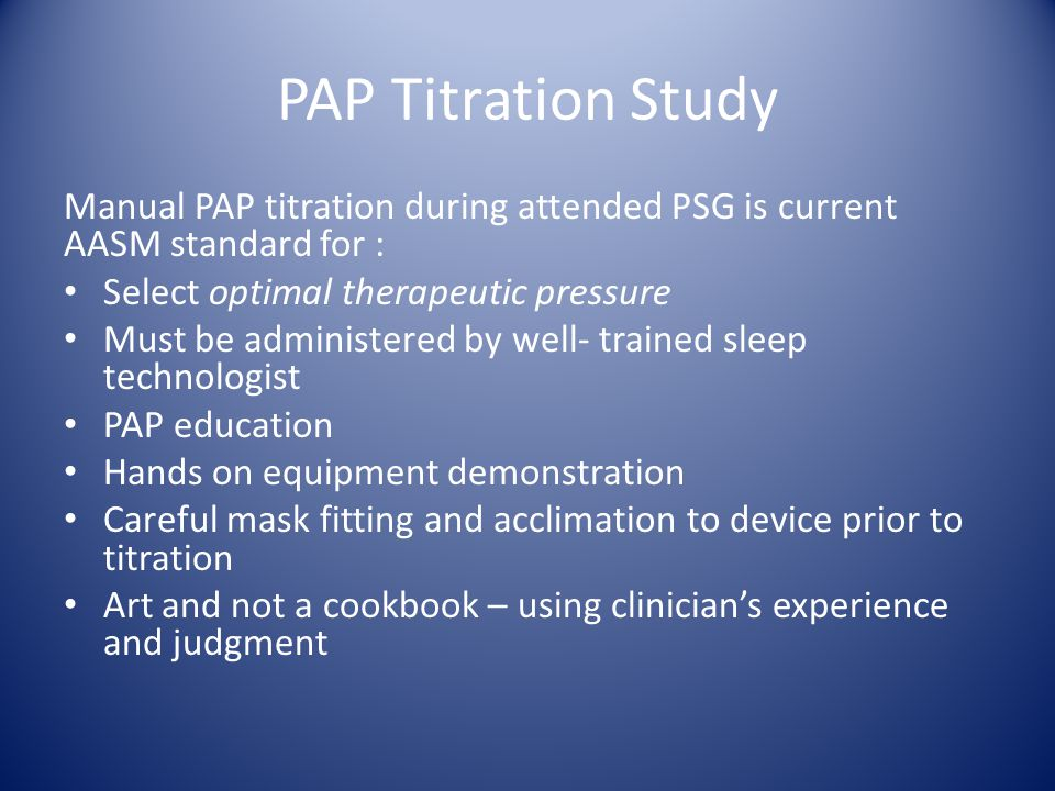 PAP Titration Study Manual PAP titration during attended PSG is current AASM standard for : Select optimal therapeutic pressure.