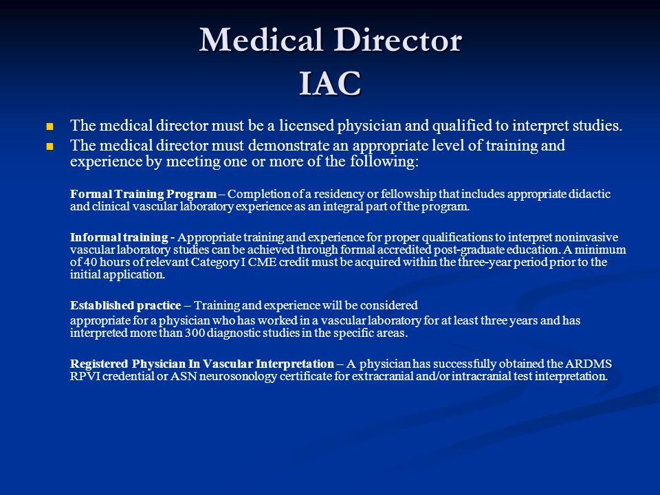 Medical Director IAC The medical director must be a licensed physician and qualified to interpret studies.
