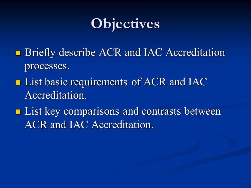 Objectives Briefly describe ACR and IAC Accreditation processes.