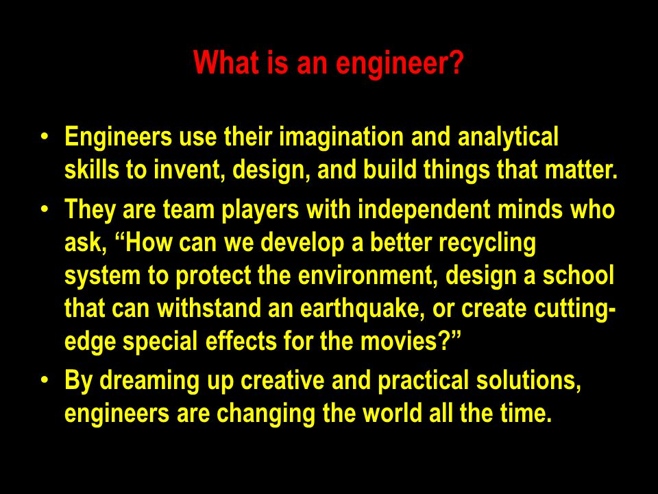 What is an engineer Engineers use their imagination and analytical skills to invent, design, and build things that matter.