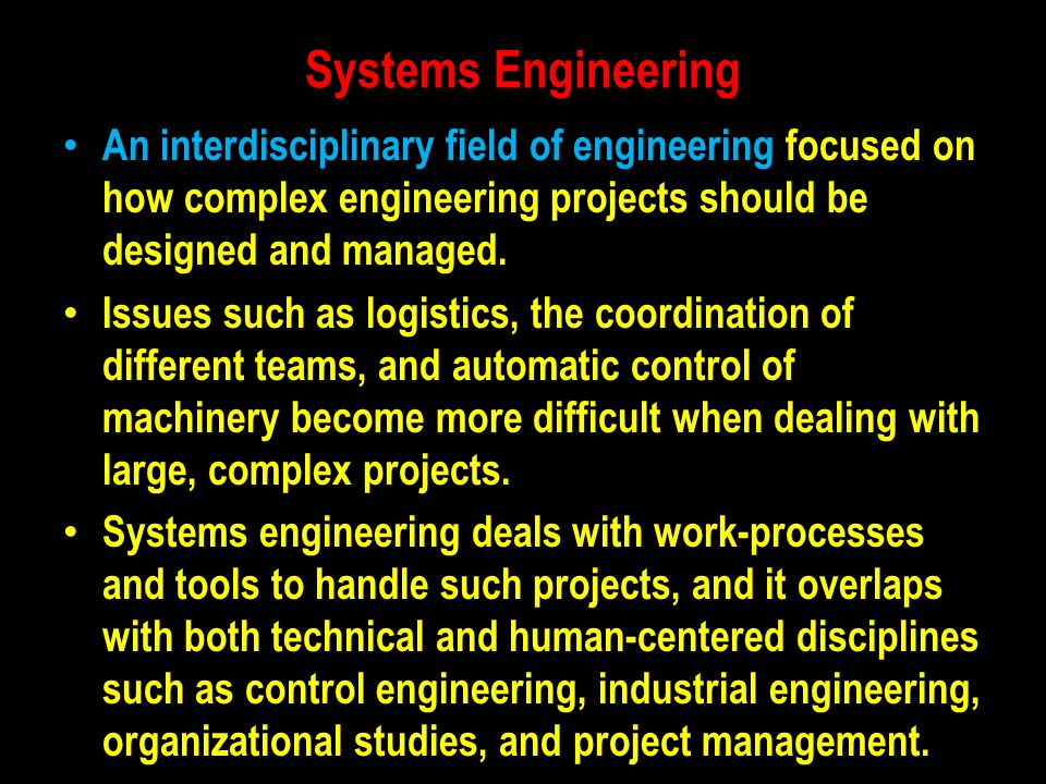 Systems Engineering An interdisciplinary field of engineering focused on how complex engineering projects should be designed and managed.