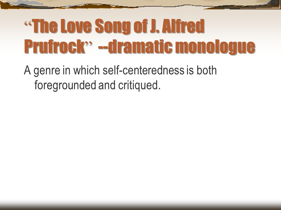 The Love Song of J. Alfred Prufrock --dramatic monologue