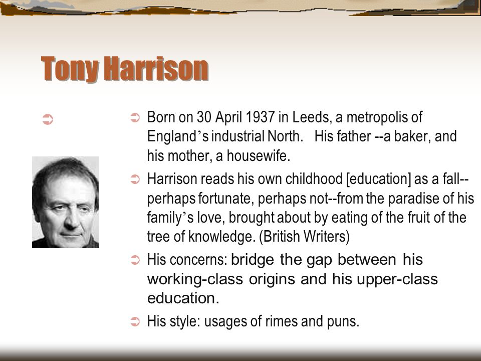 Tony Harrison Born on 30 April 1937 in Leeds, a metropolis of England's industrial North. His father --a baker, and his mother, a housewife.