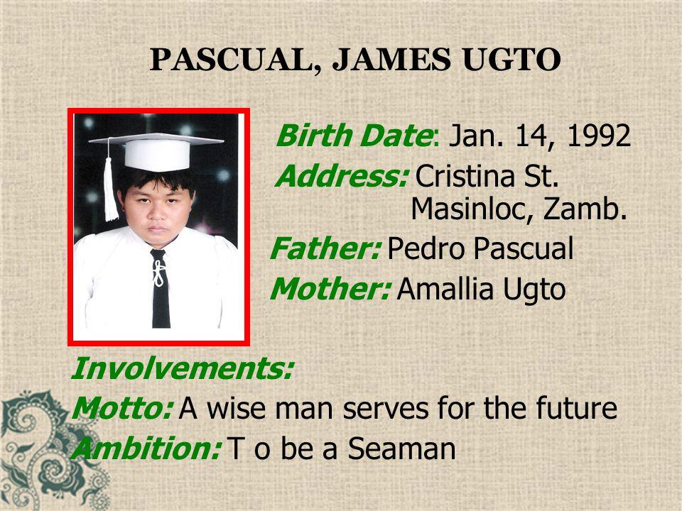 PASCUAL, JAMES UGTO Birth Date: Jan. 14, 1992. Address: Cristina St. Masinloc, Zamb. Father: Pedro Pascual.
