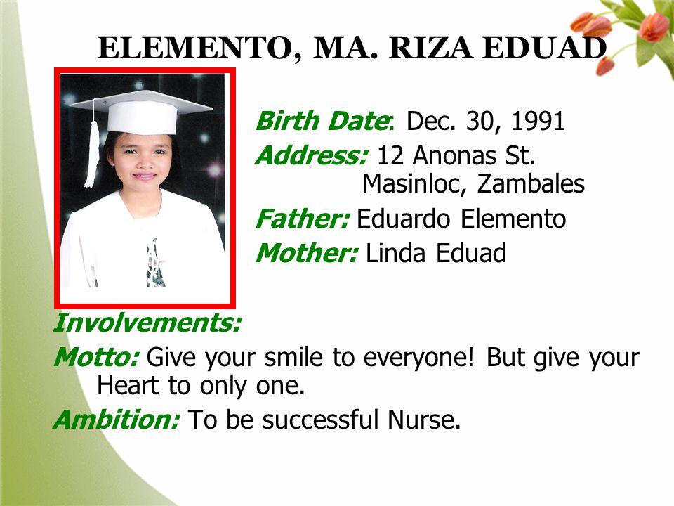 ELEMENTO, MA. RIZA EDUAD Birth Date: Dec. 30, 1991. Address: 12 Anonas St. Masinloc, Zambales.