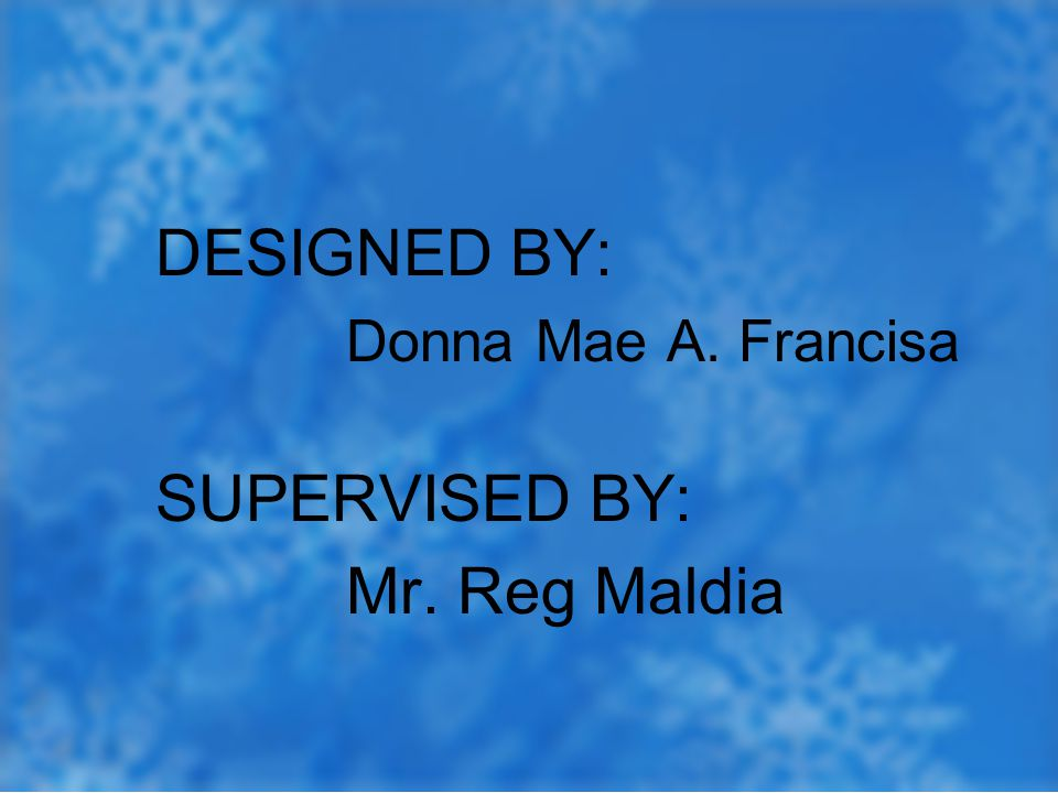 DESIGNED BY: Donna Mae A. Francisa SUPERVISED BY: Mr. Reg Maldia