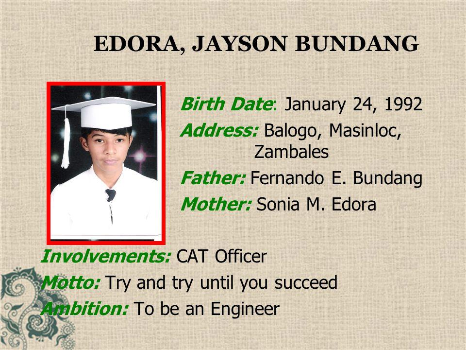 EDORA, JAYSON BUNDANG Birth Date: January 24, 1992. Address: Balogo, Masinloc, Zambales.