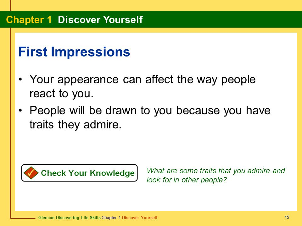 First Impressions Your appearance can affect the way people react to you. People will be drawn to you because you have traits they admire.