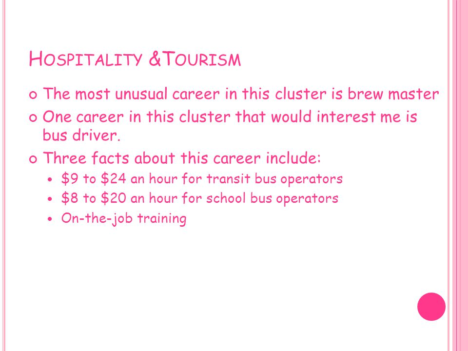 Hospitality &Tourism The most unusual career in this cluster is brew master. One career in this cluster that would interest me is bus driver.