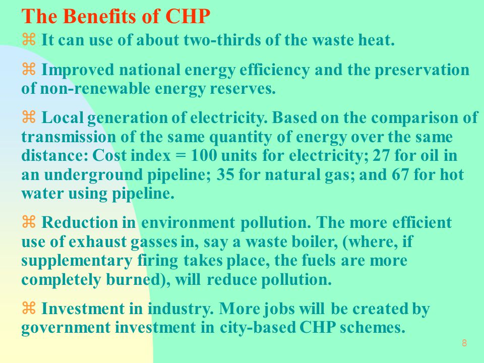 The Benefits of CHP It can use of about two-thirds of the waste heat.