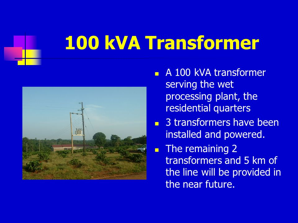 100 kVA Transformer A 100 kVA transformer serving the wet processing plant, the residential quarters.