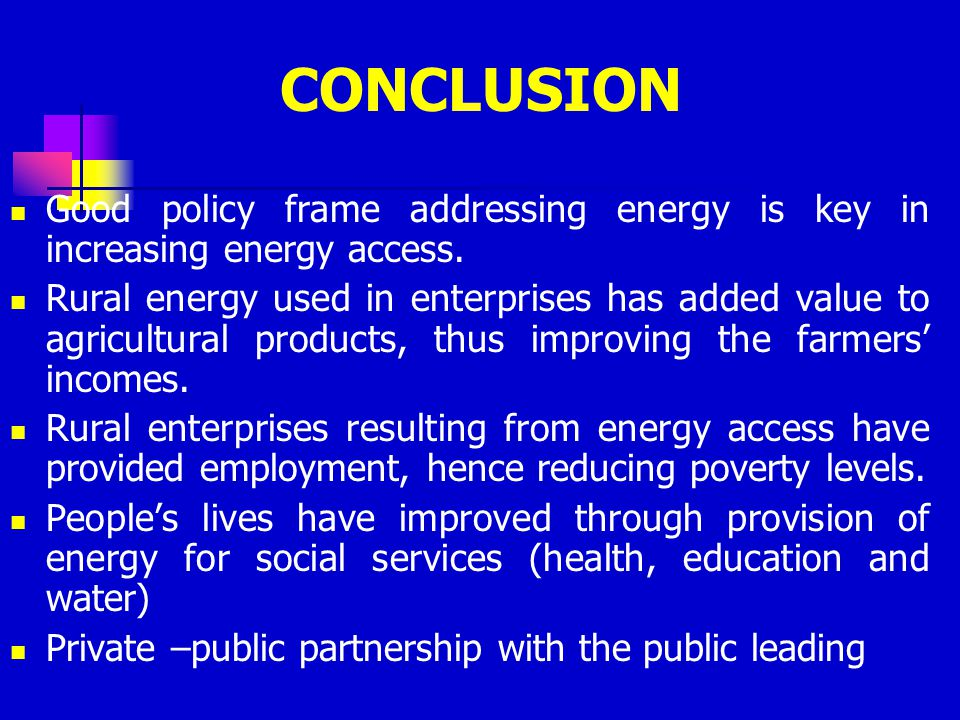 CONCLUSION Good policy frame addressing energy is key in increasing energy access.