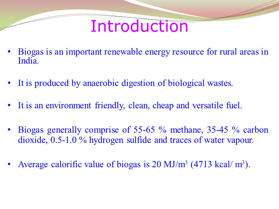 Introduction Biogas is an important renewable energy resource for rural areas in India. It is produced by anaerobic digestion of biological wastes.