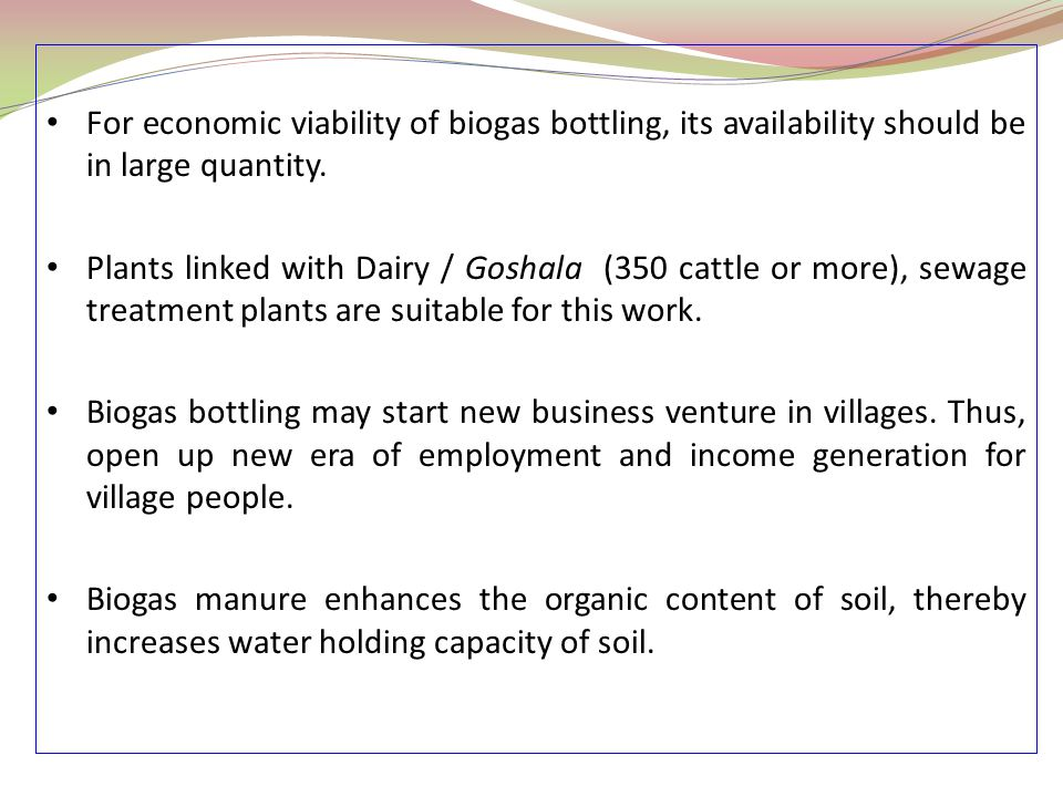 For economic viability of biogas bottling, its availability should be in large quantity.