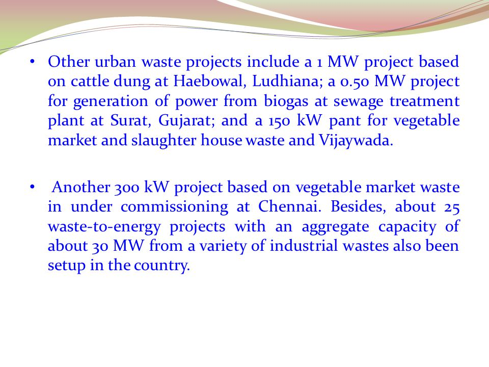 Other urban waste projects include a 1 MW project based on cattle dung at Haebowal, Ludhiana; a 0.50 MW project for generation of power from biogas at sewage treatment plant at Surat, Gujarat; and a 150 kW pant for vegetable market and slaughter house waste and Vijaywada.