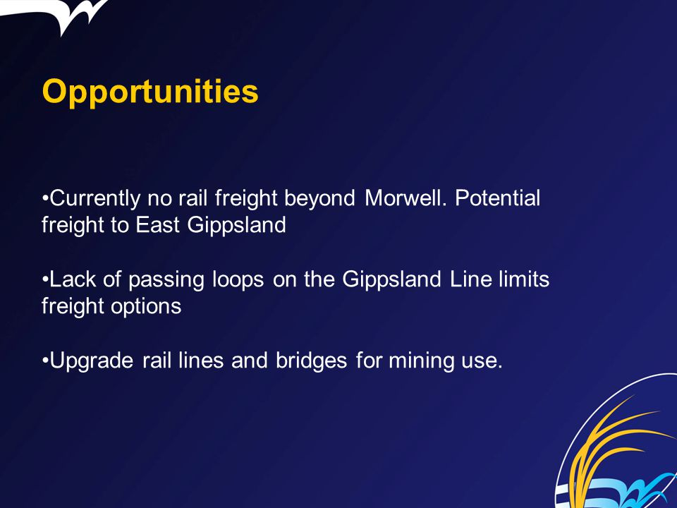 Opportunities Currently no rail freight beyond Morwell. Potential freight to East Gippsland.
