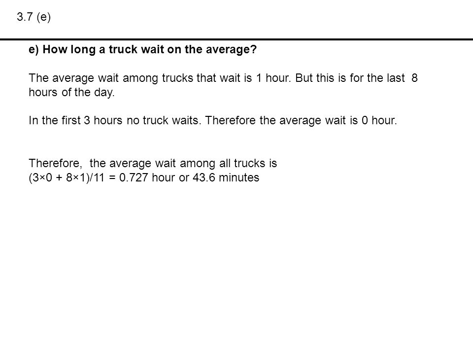 3.7 (e) e) How long a truck wait on the average The average wait among trucks that wait is 1 hour. But this is for the last 8 hours of the day.