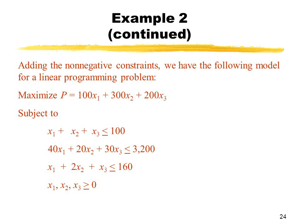 Example 2 (continued) Adding the nonnegative constraints, we have the following model for a linear programming problem: