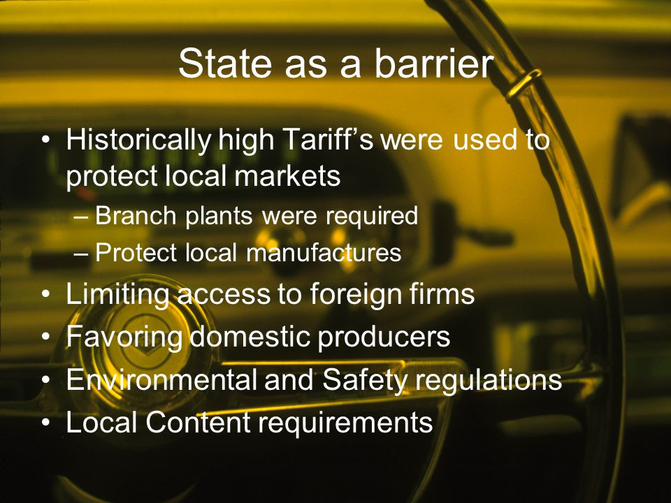 State as a barrier Historically high Tariff's were used to protect local markets. Branch plants were required.