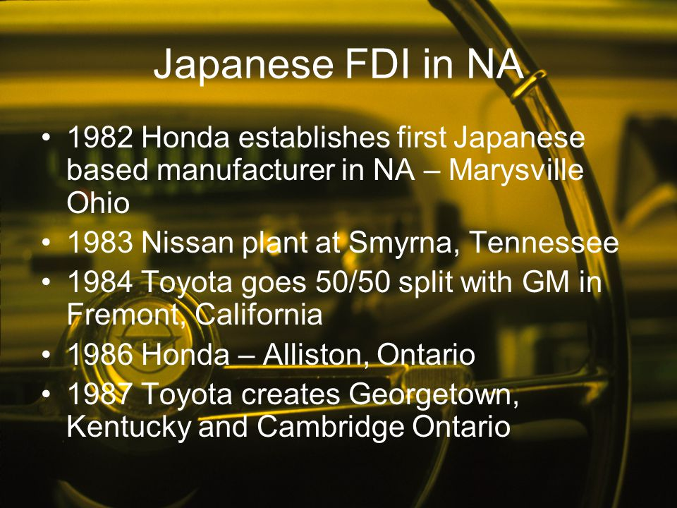 Japanese FDI in NA 1982 Honda establishes first Japanese based manufacturer in NA – Marysville Ohio.