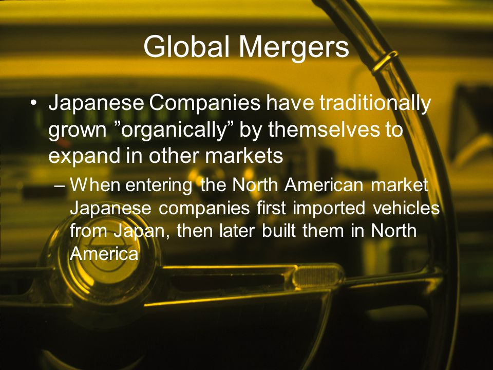 Global Mergers Japanese Companies have traditionally grown organically by themselves to expand in other markets.