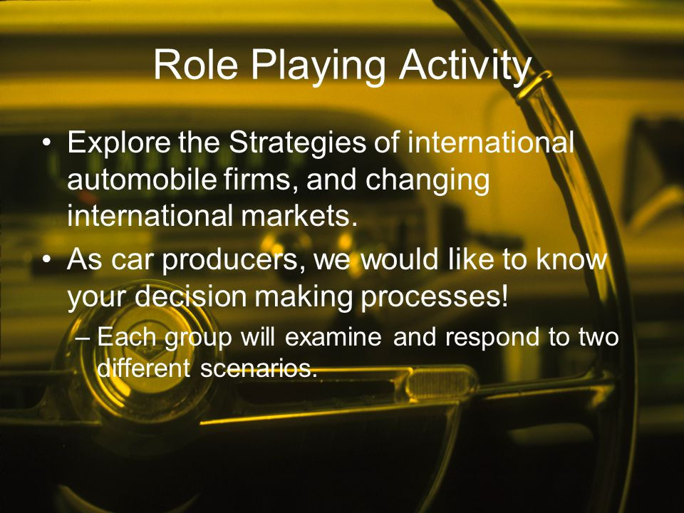 Role Playing Activity Explore the Strategies of international automobile firms, and changing international markets.