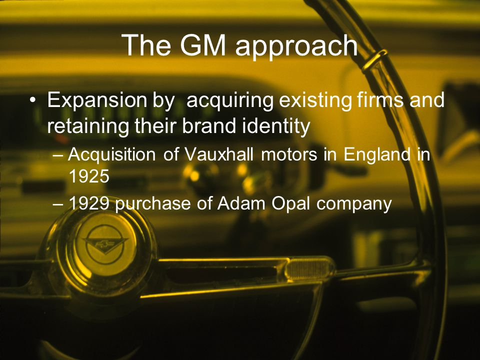 The GM approach Expansion by acquiring existing firms and retaining their brand identity. Acquisition of Vauxhall motors in England in 1925.