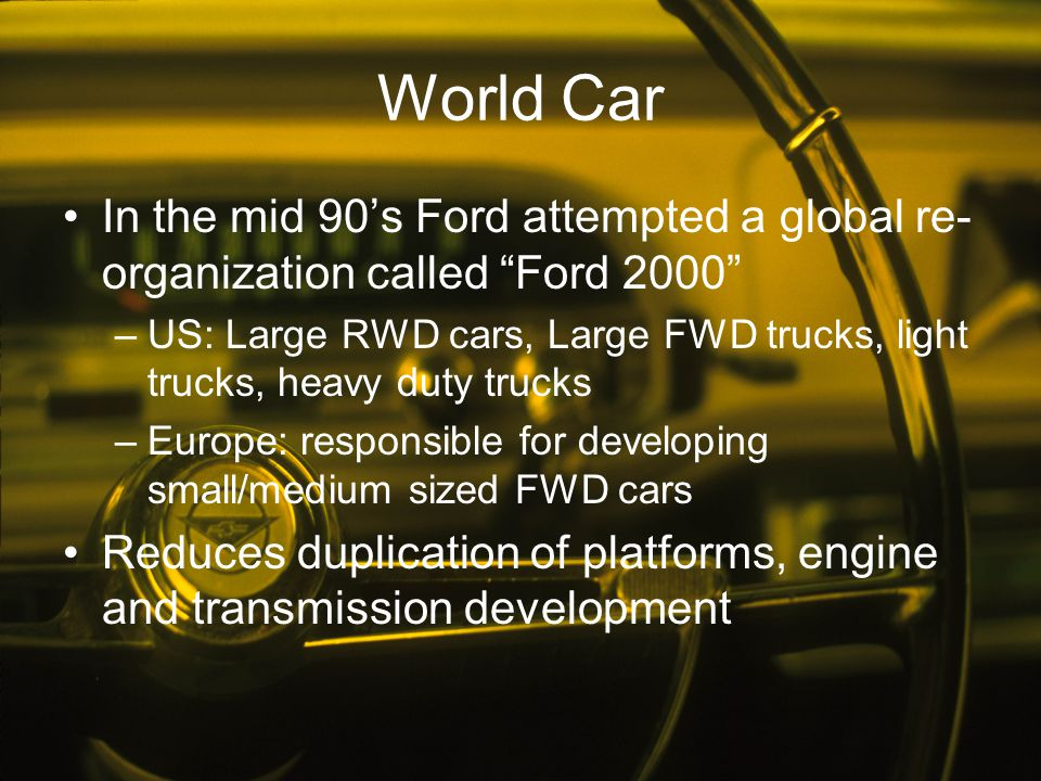 World Car In the mid 90's Ford attempted a global re-organization called Ford 2000