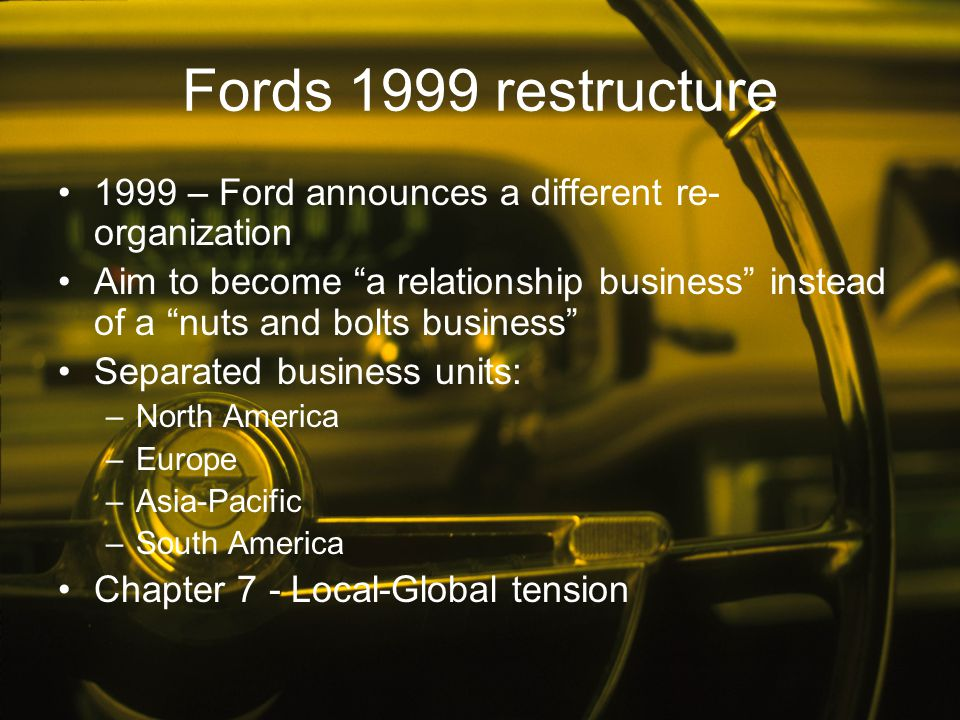Fords 1999 restructure 1999 – Ford announces a different re-organization.