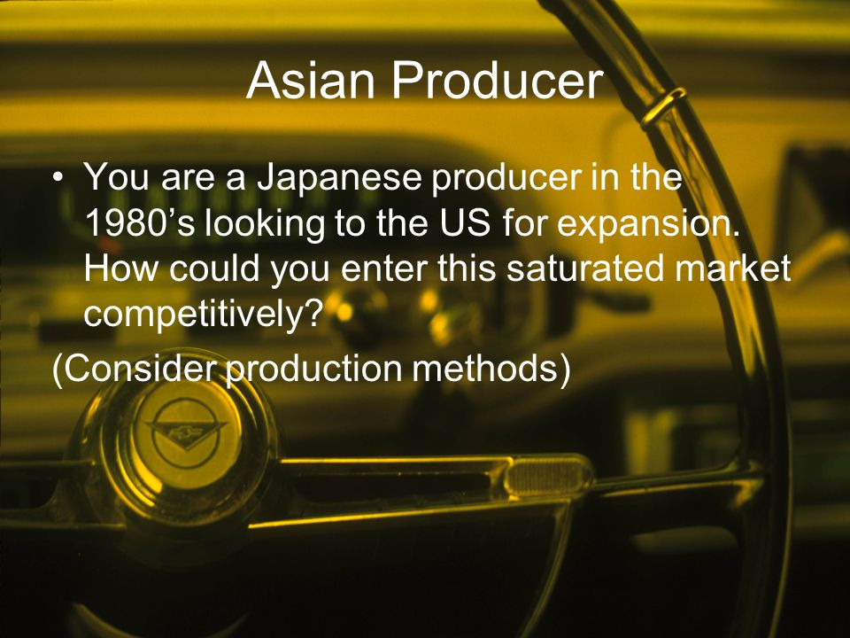 Asian Producer You are a Japanese producer in the 1980's looking to the US for expansion. How could you enter this saturated market competitively