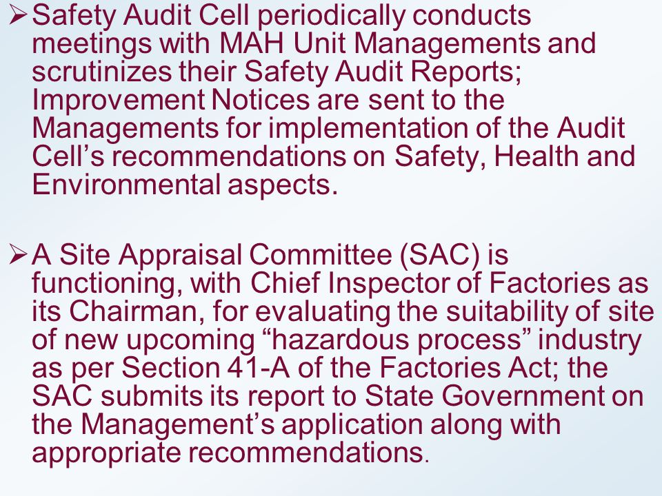 Safety Audit Cell periodically conducts meetings with MAH Unit Managements and scrutinizes their Safety Audit Reports; Improvement Notices are sent to the Managements for implementation of the Audit Cell's recommendations on Safety, Health and Environmental aspects.