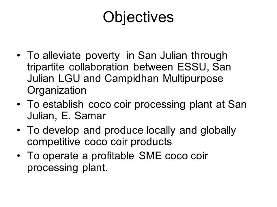Objectives To alleviate poverty in San Julian through tripartite collaboration between ESSU, San Julian LGU and Campidhan Multipurpose Organization.