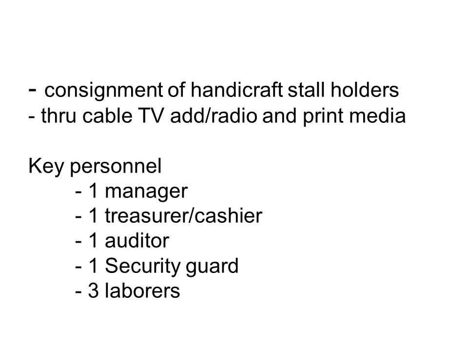 Marketing method - MOA between local executives and the organization - consignment of handicraft stall holders - thru cable TV add/radio and print media Key personnel - 1 manager - 1 treasurer/cashier - 1 auditor - 1 Security guard - 3 laborers