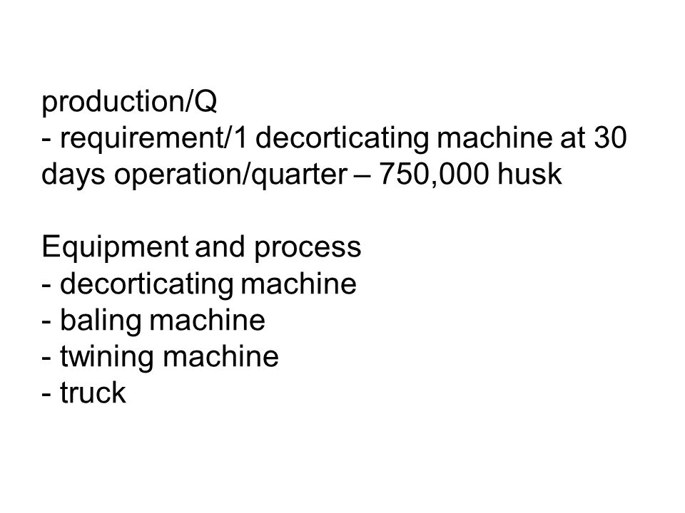 Material requirement & supply source - source - 2 M coconut husk production/Q - requirement/1 decorticating machine at 30 days operation/quarter – 750,000 husk Equipment and process - decorticating machine - baling machine - twining machine - truck