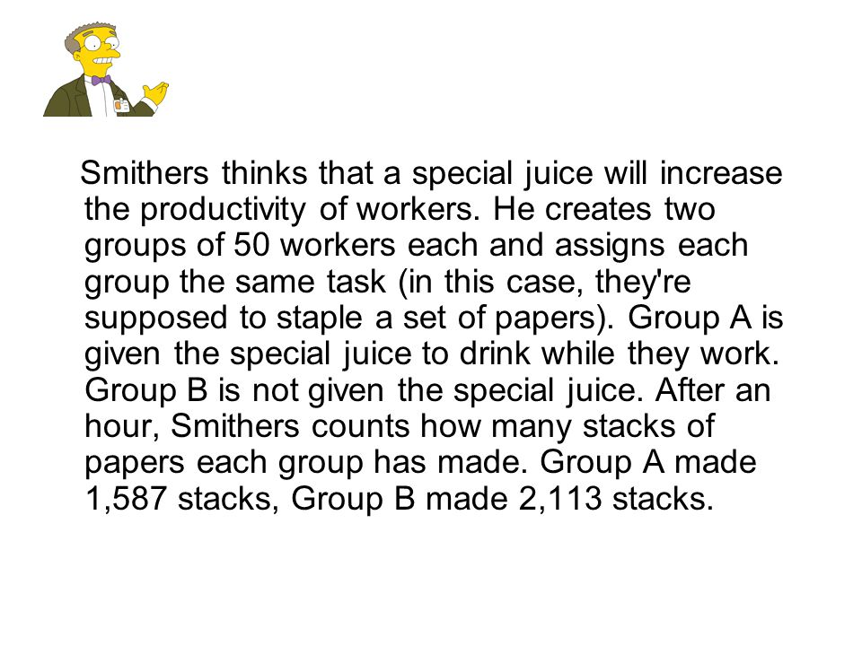Smithers thinks that a special juice will increase the productivity of workers. He creates two groups of 50 workers each and assigns each group the same task (in this case, they re supposed to staple a set of papers). Group A is given the special juice to drink while they work. Group B is not given the special juice. After an hour, Smithers counts how many stacks of papers each group has made. Group A made 1,587 stacks, Group B made 2,113 stacks.