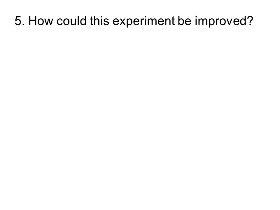 5. How could this experiment be improved