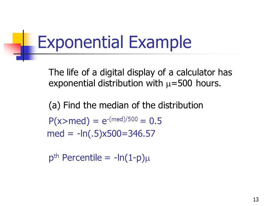 Exponential Example The life of a digital display of a calculator has exponential distribution with m=500 hours.