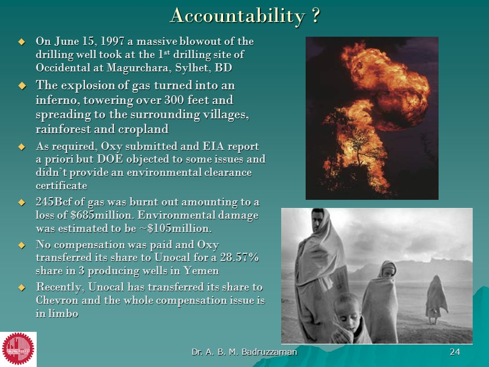 Accountability On June 15, 1997 a massive blowout of the drilling well took at the 1st drilling site of Occidental at Magurchara, Sylhet, BD.