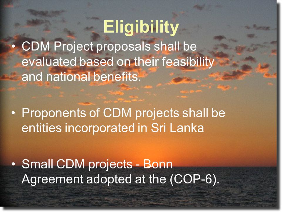 Eligibility CDM Project proposals shall be evaluated based on their feasibility and national benefits.