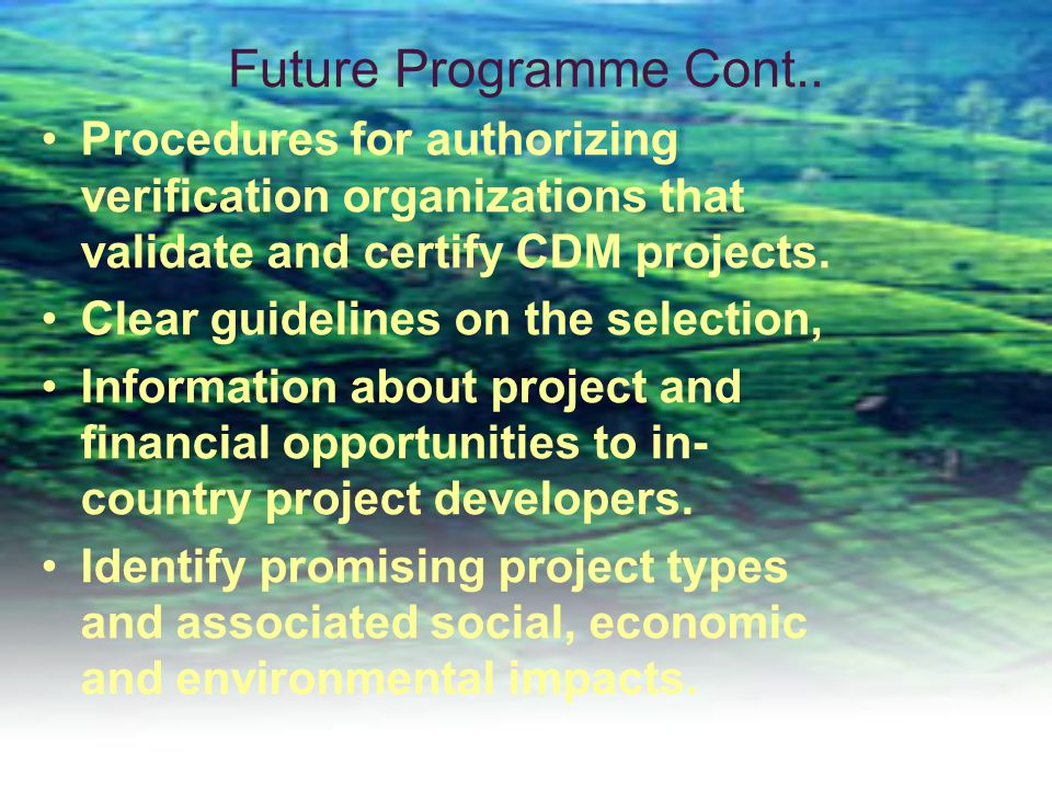 Future Programme Cont.. Procedures for authorizing verification organizations that validate and certify CDM projects.