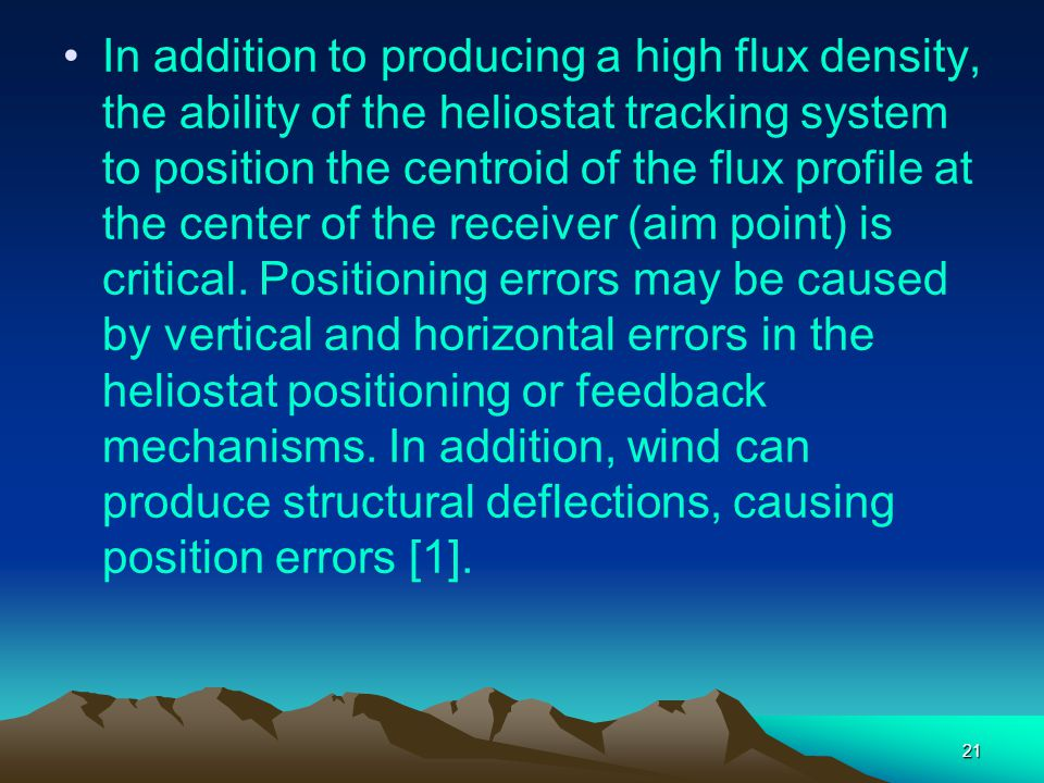 In addition to producing a high flux density, the ability of the heliostat tracking system to position the centroid of the flux profile at the center of the receiver (aim point) is critical.