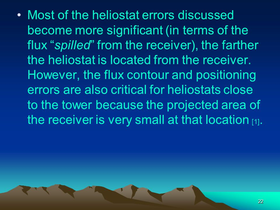 Most of the heliostat errors discussed become more significant (in terms of the flux spilled from the receiver), the farther the heliostat is located from the receiver.
