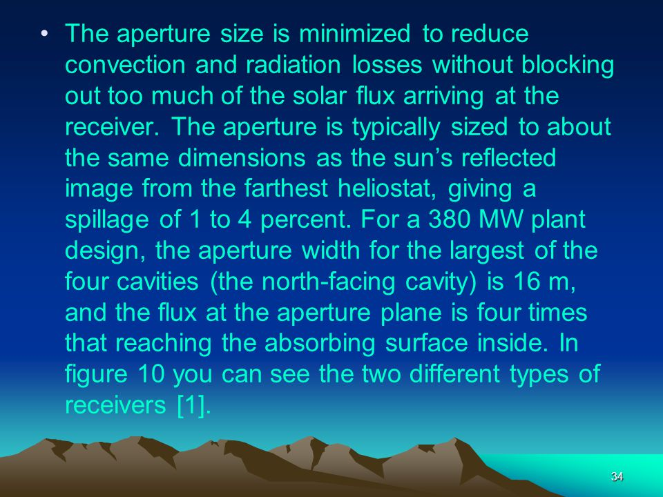 The aperture size is minimized to reduce convection and radiation losses without blocking out too much of the solar flux arriving at the receiver.