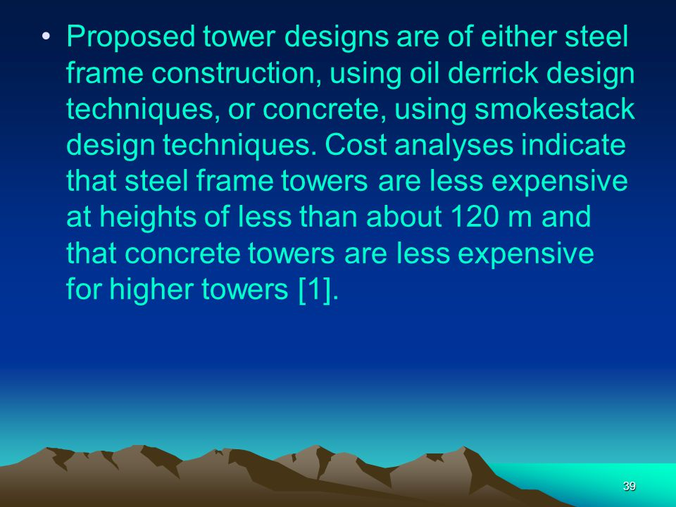 Proposed tower designs are of either steel frame construction, using oil derrick design techniques, or concrete, using smokestack design techniques.