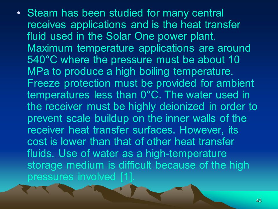 Steam has been studied for many central receives applications and is the heat transfer fluid used in the Solar One power plant.