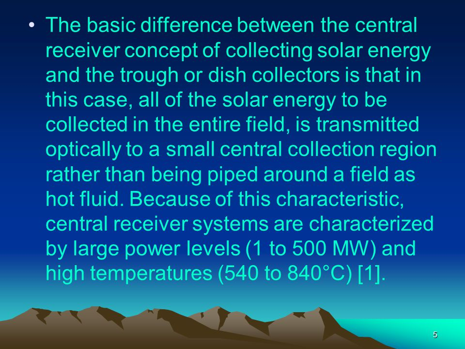 The basic difference between the central receiver concept of collecting solar energy and the trough or dish collectors is that in this case, all of the solar energy to be collected in the entire field, is transmitted optically to a small central collection region rather than being piped around a field as hot fluid.